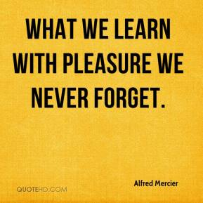 alfred-mercier-quote-what-we-learn-with-pleasure-we-never-forget